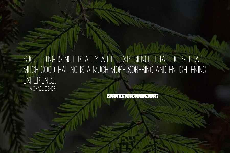 Michael Eisner quotes: Succeeding is not really a life experience that does that much good. Failing is a much more sobering and enlightening experience.