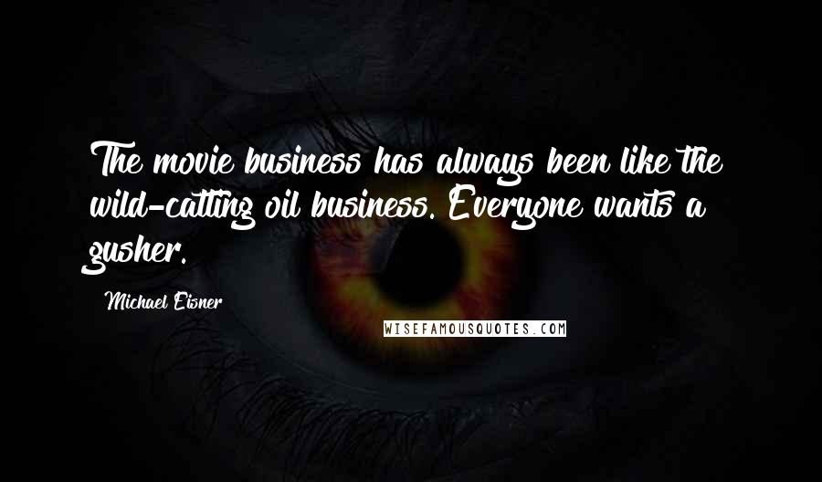 Michael Eisner quotes: The movie business has always been like the wild-catting oil business. Everyone wants a gusher.