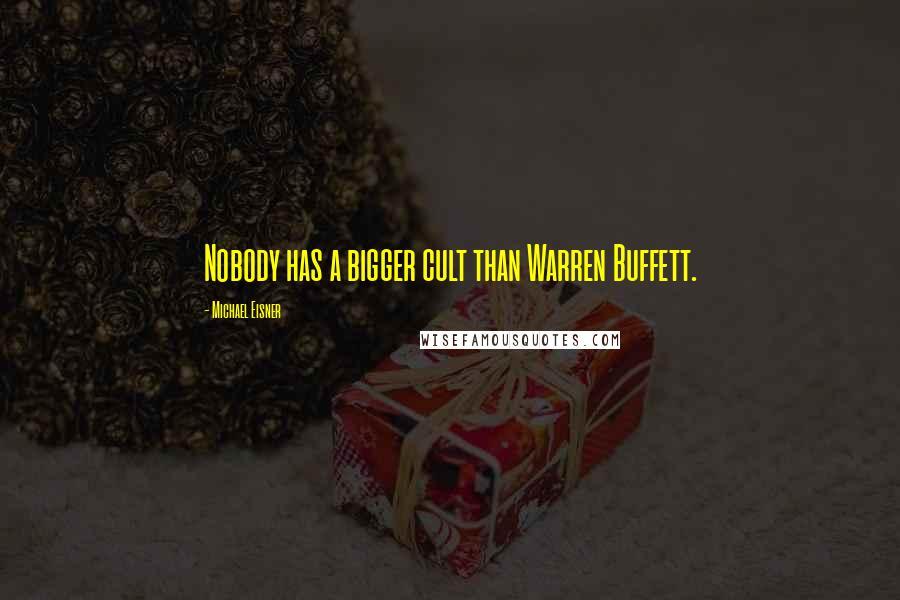 Michael Eisner quotes: Nobody has a bigger cult than Warren Buffett.