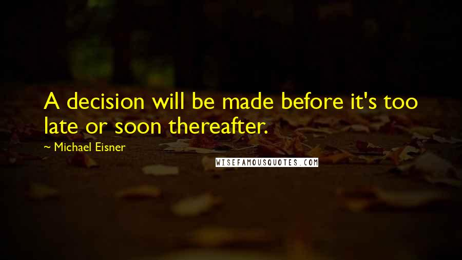 Michael Eisner quotes: A decision will be made before it's too late or soon thereafter.