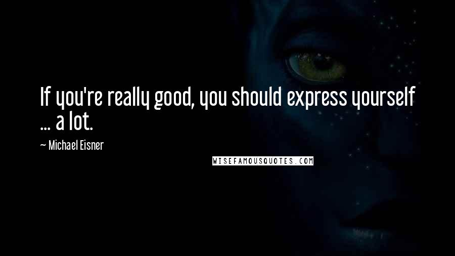 Michael Eisner quotes: If you're really good, you should express yourself ... a lot.