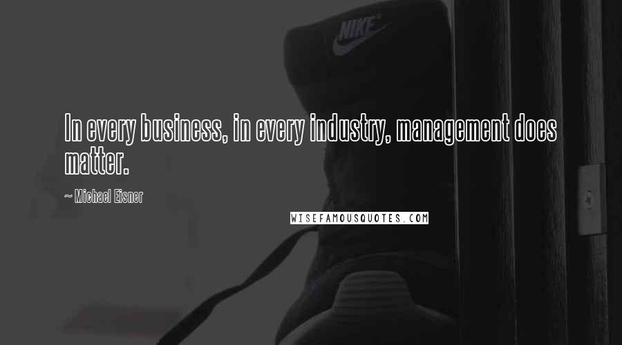 Michael Eisner quotes: In every business, in every industry, management does matter.