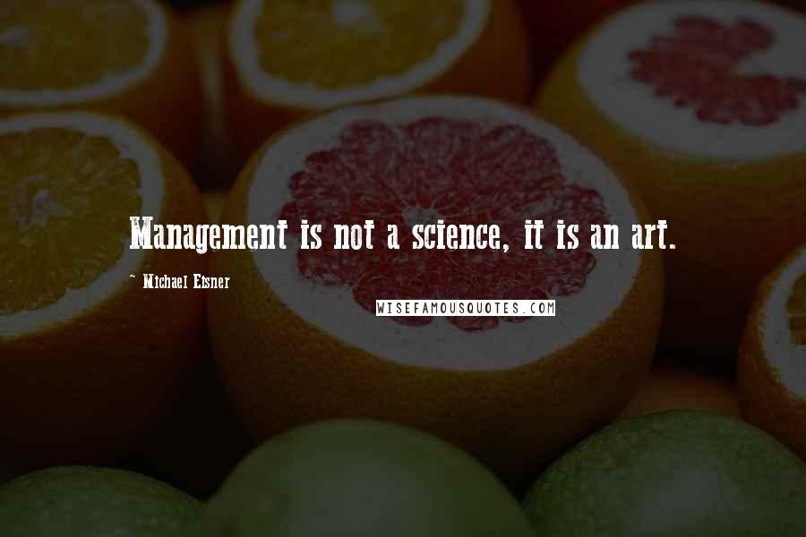Michael Eisner quotes: Management is not a science, it is an art.