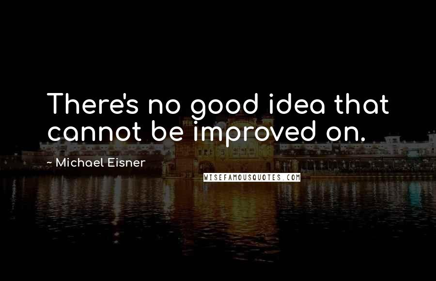 Michael Eisner quotes: There's no good idea that cannot be improved on.
