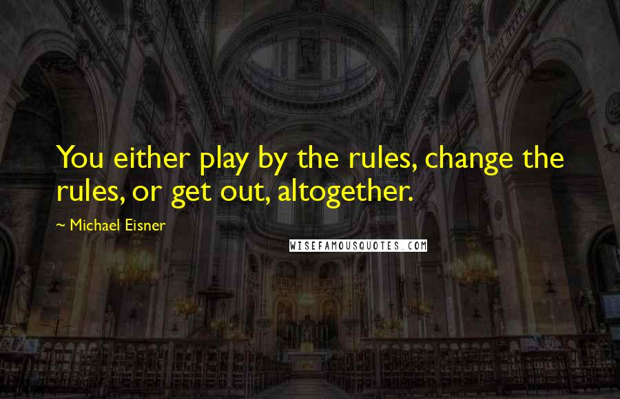Michael Eisner quotes: You either play by the rules, change the rules, or get out, altogether.