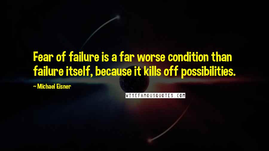 Michael Eisner quotes: Fear of failure is a far worse condition than failure itself, because it kills off possibilities.