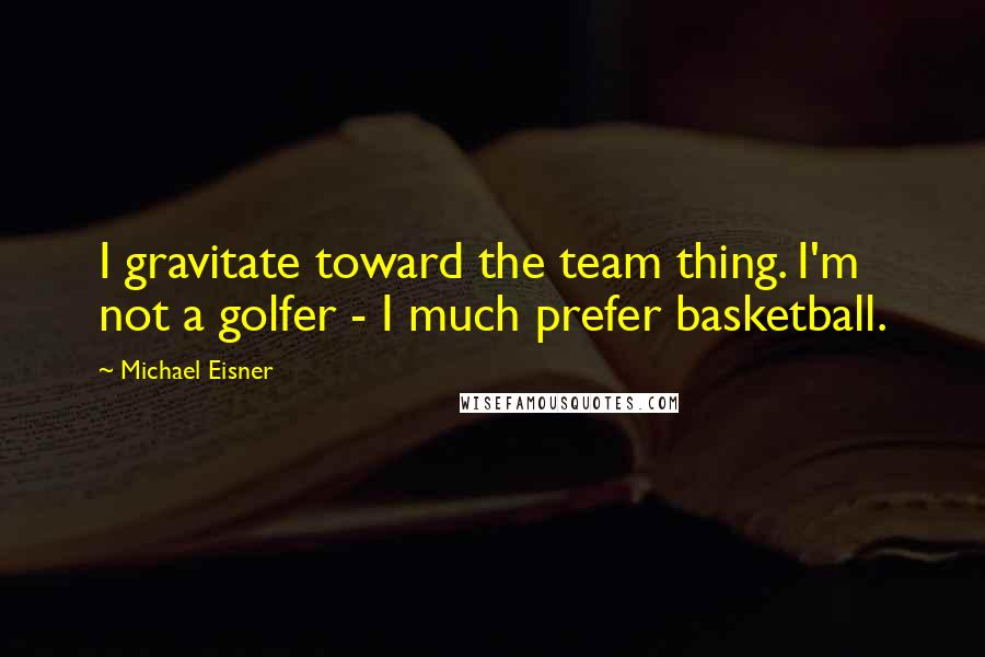 Michael Eisner quotes: I gravitate toward the team thing. I'm not a golfer - I much prefer basketball.