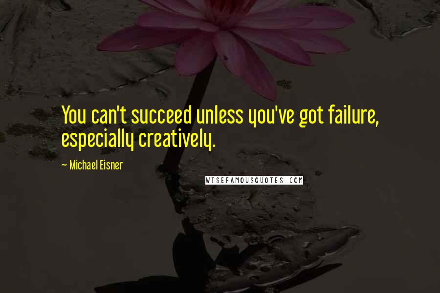 Michael Eisner quotes: You can't succeed unless you've got failure, especially creatively.