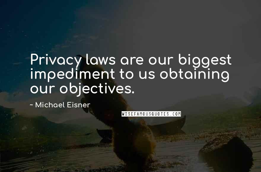 Michael Eisner quotes: Privacy laws are our biggest impediment to us obtaining our objectives.