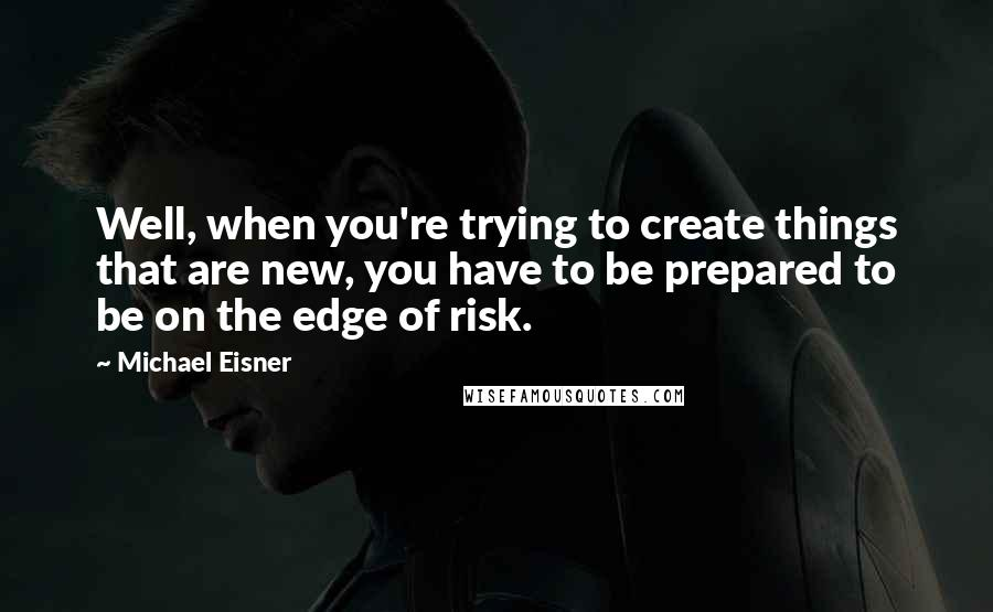 Michael Eisner quotes: Well, when you're trying to create things that are new, you have to be prepared to be on the edge of risk.