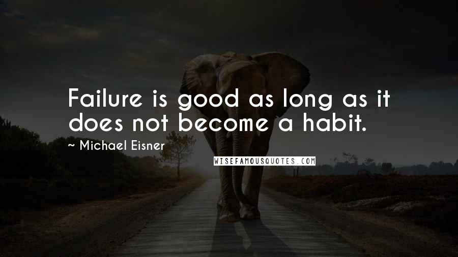 Michael Eisner quotes: Failure is good as long as it does not become a habit.