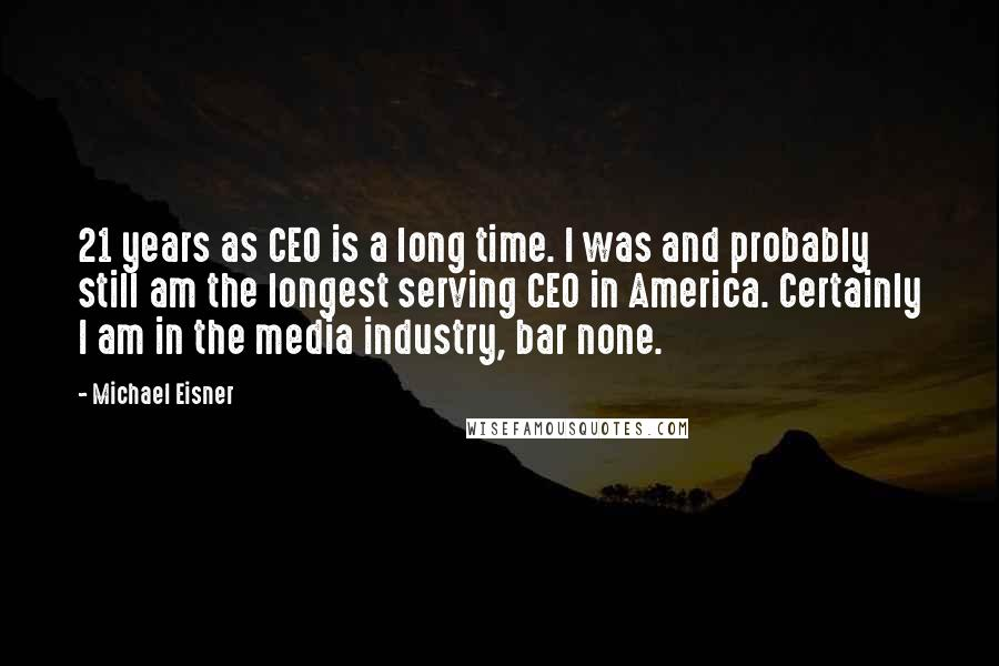 Michael Eisner quotes: 21 years as CEO is a long time. I was and probably still am the longest serving CEO in America. Certainly I am in the media industry, bar none.
