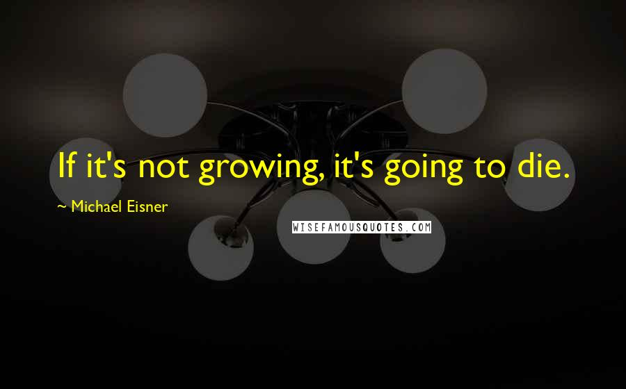 Michael Eisner quotes: If it's not growing, it's going to die.