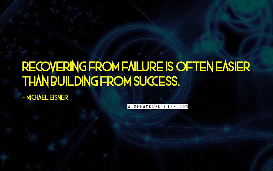 Michael Eisner quotes: Recovering from failure is often easier than building from success.