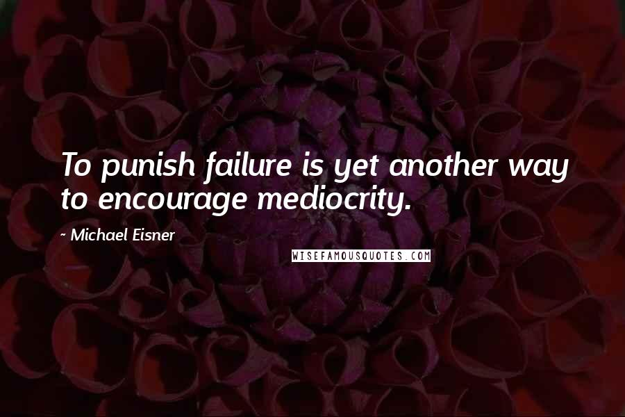 Michael Eisner quotes: To punish failure is yet another way to encourage mediocrity.