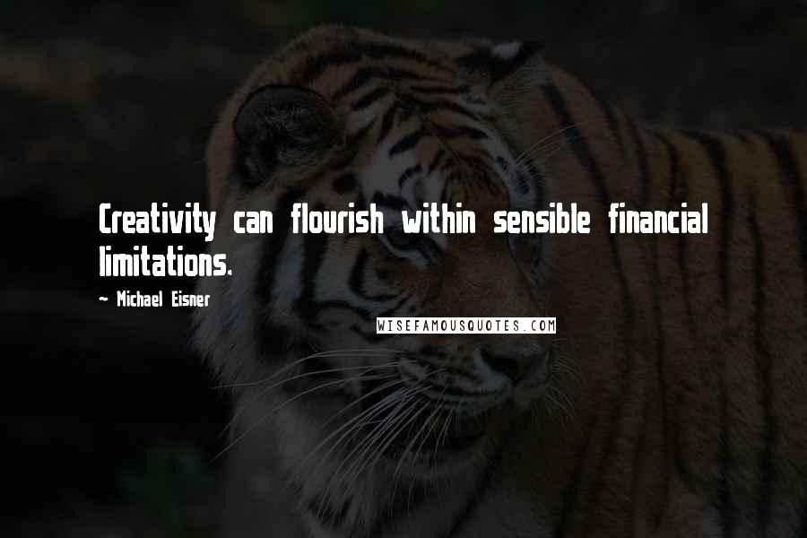 Michael Eisner quotes: Creativity can flourish within sensible financial limitations.