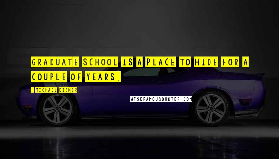Michael Eisner quotes: Graduate school is a place to hide for a couple of years.