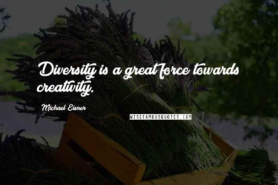 Michael Eisner quotes: Diversity is a great force towards creativity.