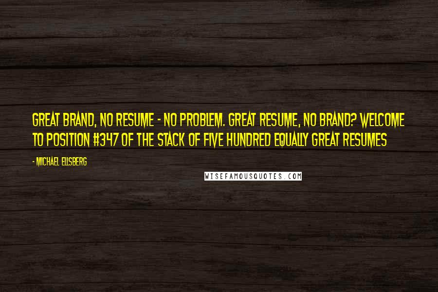 Michael Ellsberg quotes: Great brand, no resume - no problem. Great resume, no brand? Welcome to position #347 of the stack of five hundred equally great resumes