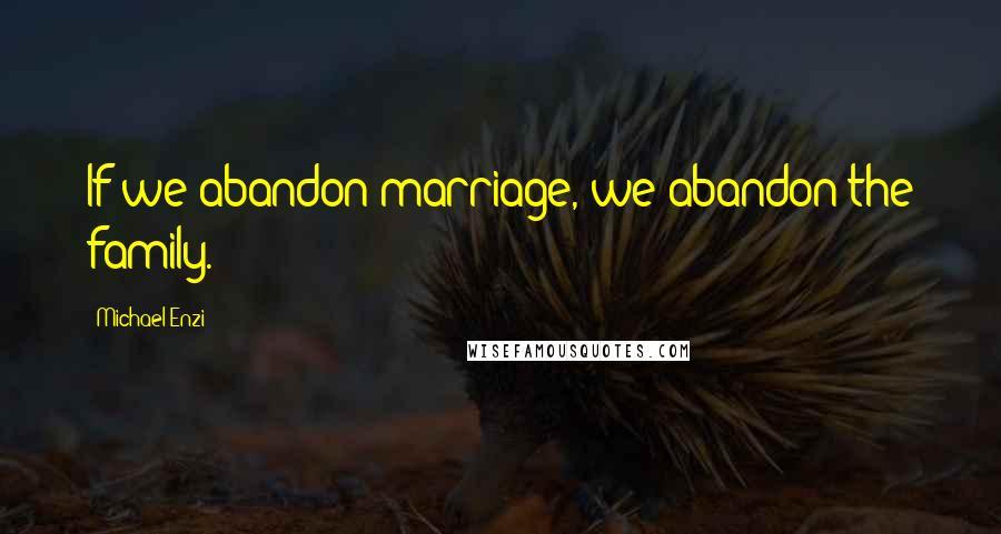 Michael Enzi quotes: If we abandon marriage, we abandon the family.