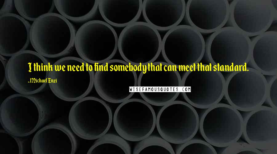 Michael Enzi quotes: I think we need to find somebody that can meet that standard.