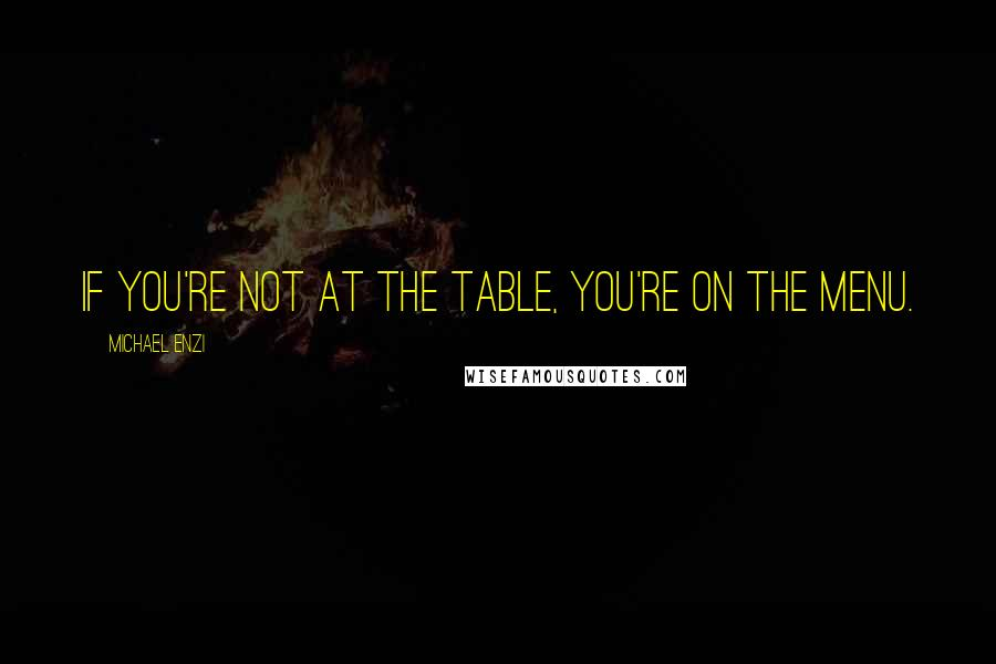 Michael Enzi quotes: If you're not at the table, you're on the menu.