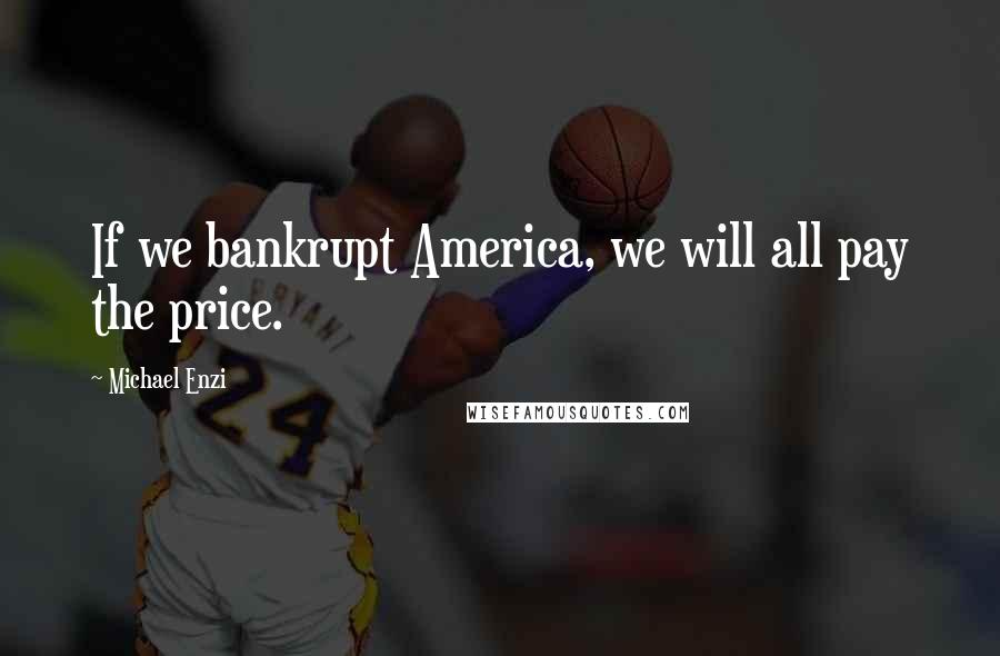 Michael Enzi quotes: If we bankrupt America, we will all pay the price.