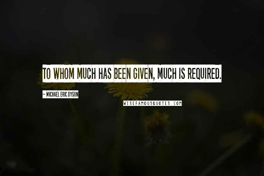 Michael Eric Dyson quotes: To whom much has been given, much is required.