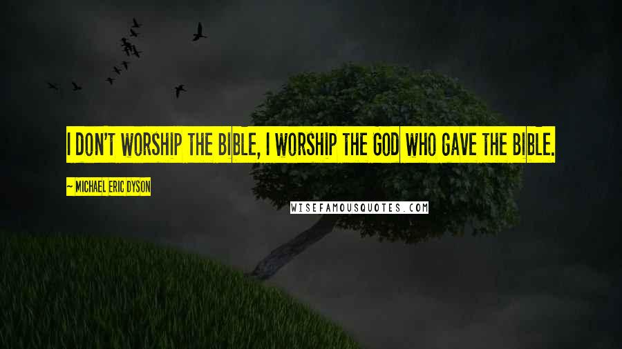 Michael Eric Dyson quotes: I don't worship the Bible, I worship the God who gave the Bible.