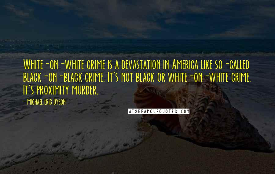 Michael Eric Dyson quotes: White-on-white crime is a devastation in America like so-called black-on-black crime. It's not black or white-on-white crime. It's proximity murder.