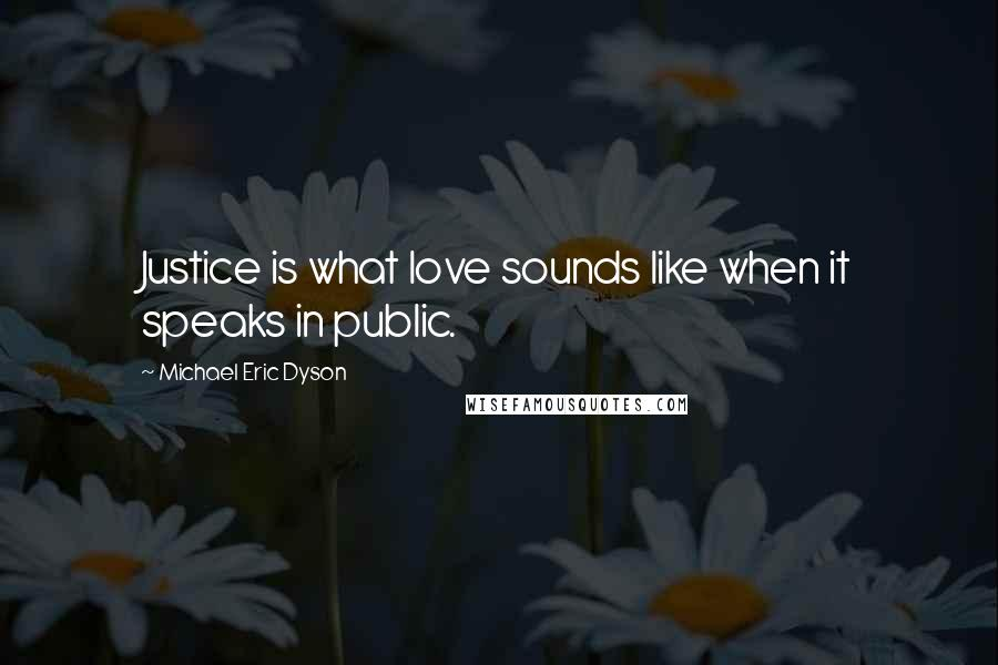 Michael Eric Dyson quotes: Justice is what love sounds like when it speaks in public.