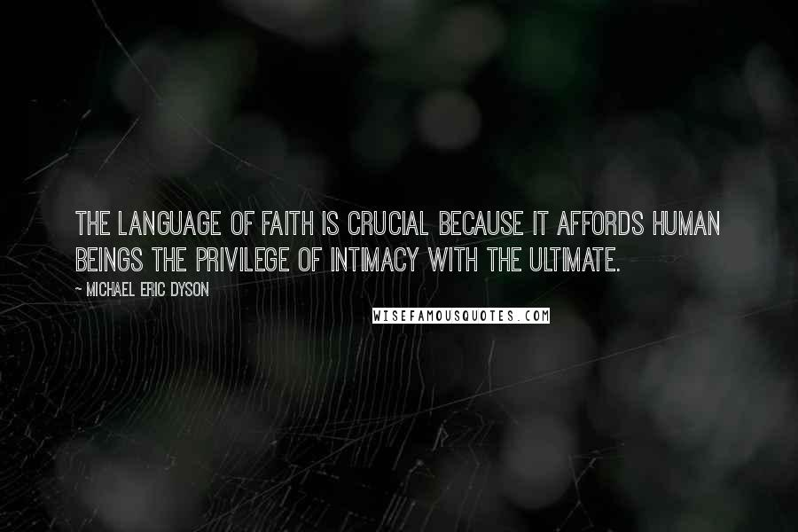 Michael Eric Dyson quotes: The language of faith is crucial because it affords human beings the privilege of intimacy with the ultimate.