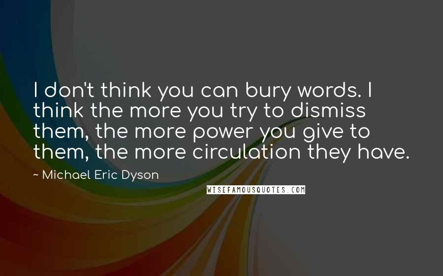 Michael Eric Dyson quotes: I don't think you can bury words. I think the more you try to dismiss them, the more power you give to them, the more circulation they have.