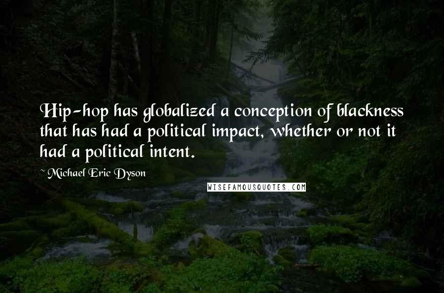 Michael Eric Dyson quotes: Hip-hop has globalized a conception of blackness that has had a political impact, whether or not it had a political intent.