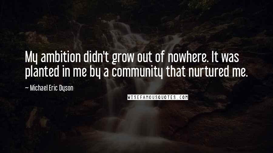 Michael Eric Dyson quotes: My ambition didn't grow out of nowhere. It was planted in me by a community that nurtured me.