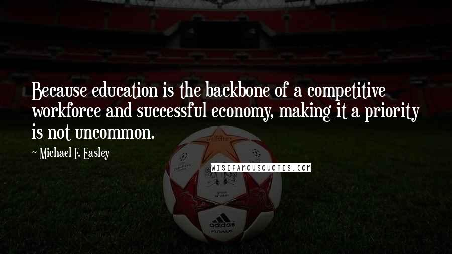 Michael F. Easley quotes: Because education is the backbone of a competitive workforce and successful economy, making it a priority is not uncommon.