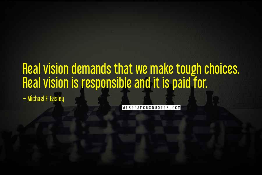Michael F. Easley quotes: Real vision demands that we make tough choices. Real vision is responsible and it is paid for.