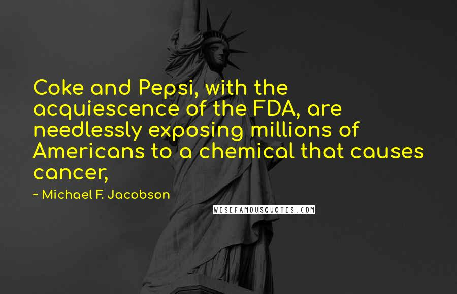 Michael F. Jacobson quotes: Coke and Pepsi, with the acquiescence of the FDA, are needlessly exposing millions of Americans to a chemical that causes cancer,