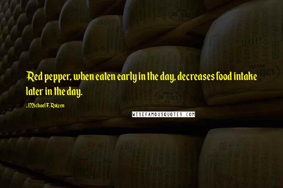 Michael F. Roizen quotes: Red pepper, when eaten early in the day, decreases food intake later in the day.