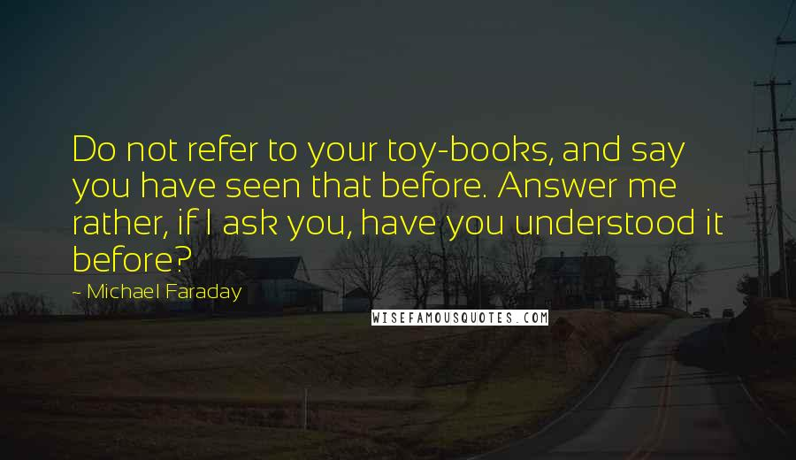 Michael Faraday quotes: Do not refer to your toy-books, and say you have seen that before. Answer me rather, if I ask you, have you understood it before?