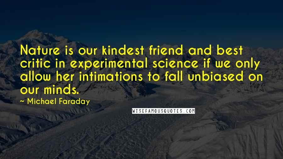 Michael Faraday quotes: Nature is our kindest friend and best critic in experimental science if we only allow her intimations to fall unbiased on our minds.