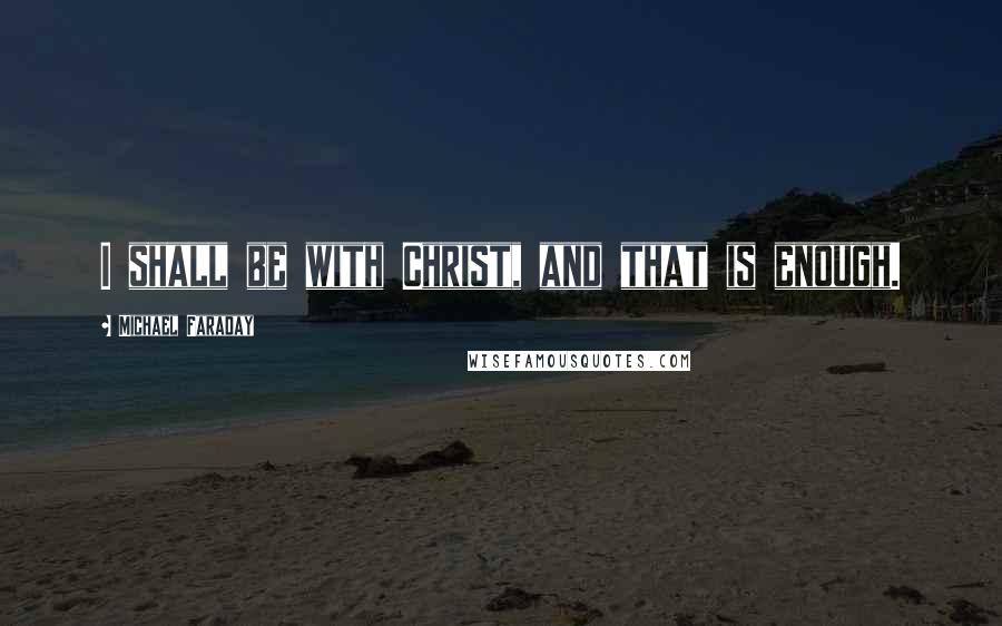 Michael Faraday quotes: I shall be with Christ, and that is enough.