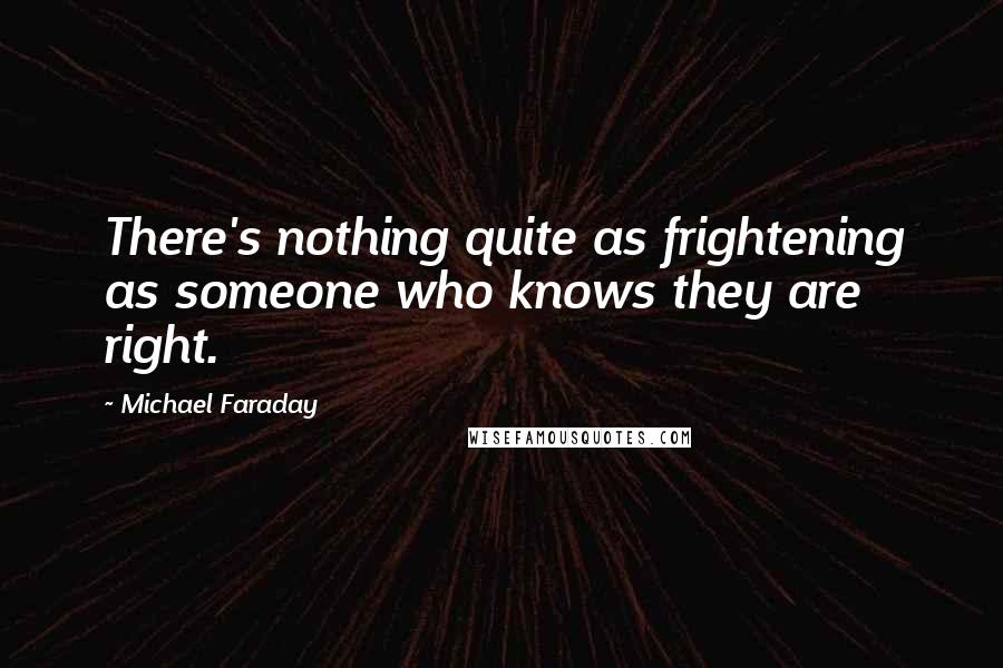 Michael Faraday quotes: There's nothing quite as frightening as someone who knows they are right.