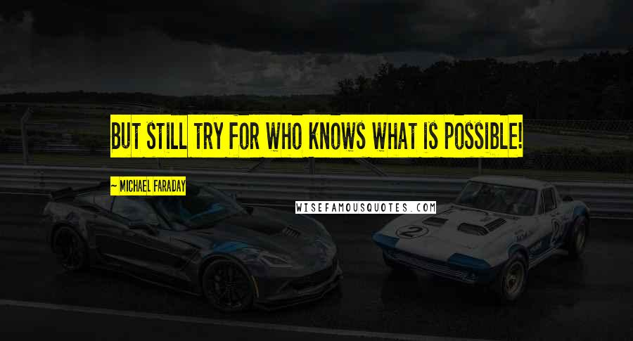 Michael Faraday quotes: But still try for who knows what is possible!