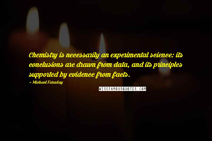 Michael Faraday quotes: Chemistry is necessarily an experimental science: its conclusions are drawn from data, and its principles supported by evidence from facts.