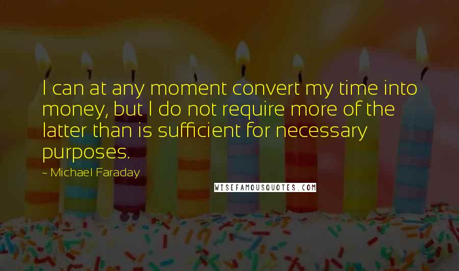 Michael Faraday quotes: I can at any moment convert my time into money, but I do not require more of the latter than is sufficient for necessary purposes.