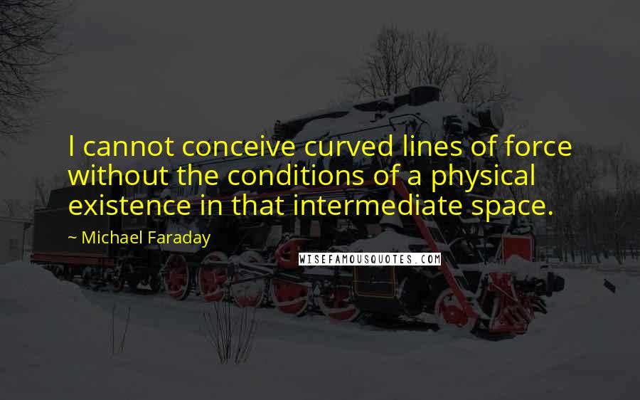 Michael Faraday quotes: I cannot conceive curved lines of force without the conditions of a physical existence in that intermediate space.