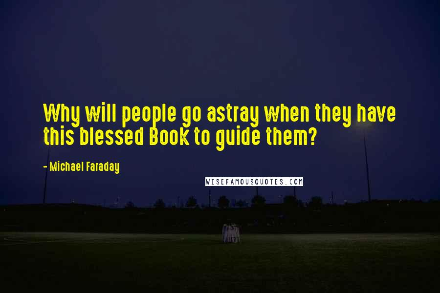 Michael Faraday quotes: Why will people go astray when they have this blessed Book to guide them?