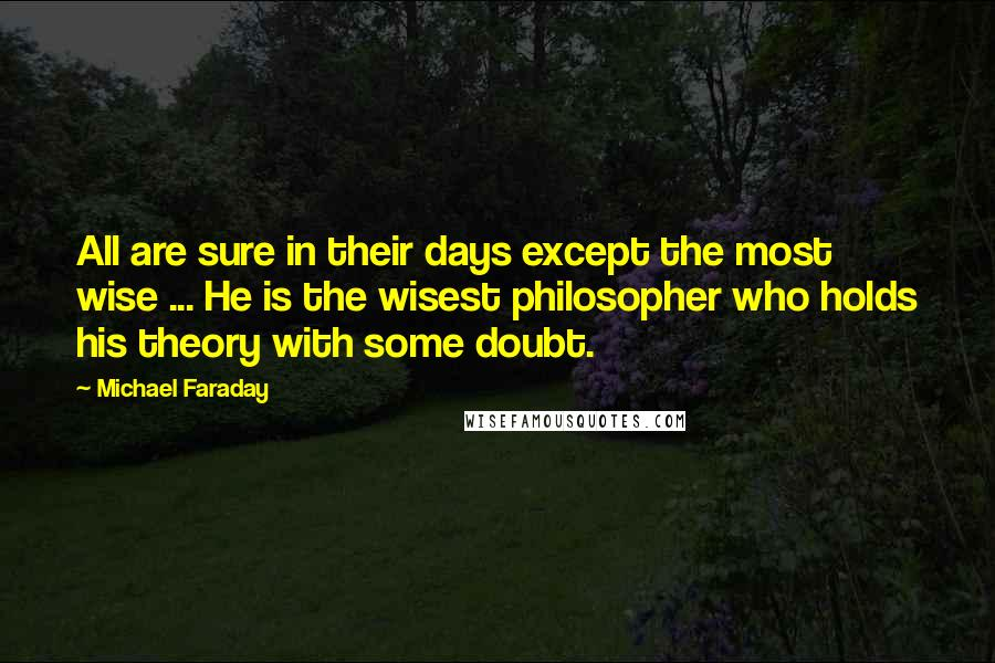 Michael Faraday quotes: All are sure in their days except the most wise ... He is the wisest philosopher who holds his theory with some doubt.