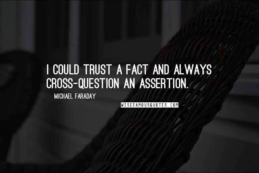 Michael Faraday quotes: I could trust a fact and always cross-question an assertion.